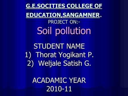 G.E.SOCITIES COLLEGE OF EDUCATION,SANGAMNER. PROJECT ON:- Soil pollution STUDENT NAME 1) Thorat Yogikant P. 2) Weljale Satish G. ACADAMIC YEAR 2010-11.