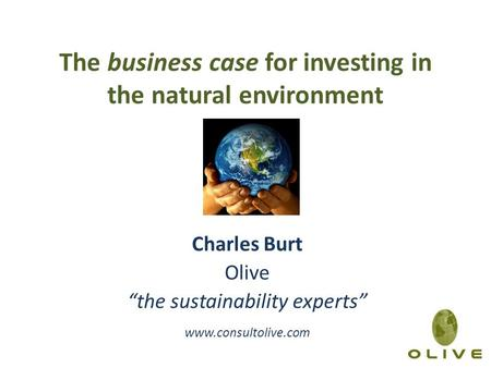 "The business case for investing in the natural environment Charles Burt Olive ""the sustainability experts"" www.consultolive.com."