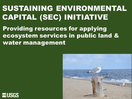 SUSTAINING ENVIRONMENTAL CAPITAL (SEC) INITIATIVE Providing resources for applying ecosystem services in public land & water management.