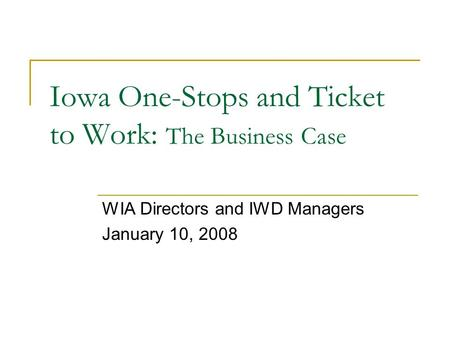 Iowa One-Stops and Ticket to Work: The Business Case WIA Directors and IWD Managers January 10, 2008.