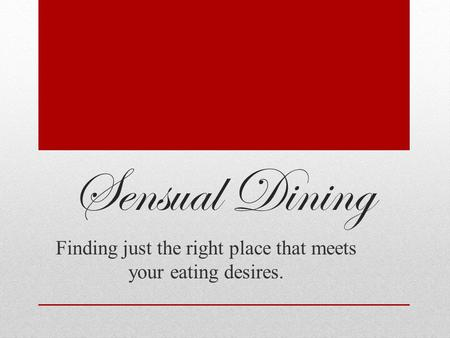 Sensual Dining Finding just the right place that meets your eating desires.