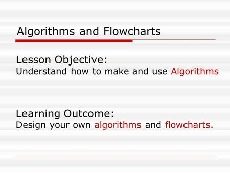 Lesson Objective: Understand how to make and use Algorithms Learning Outcome: Design your own algorithms and flowcharts. Algorithms and Flowcharts.