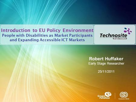 Introduction to EU Policy Environment People with Disabilities as Market Participants and Expanding Accessible ICT Markets Robert Huffaker Early Stage.