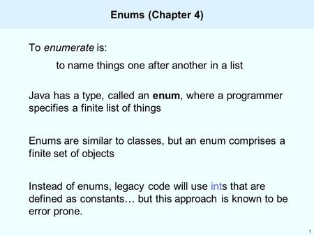 1 Enums (Chapter 4) To enumerate is: to name things one after another in a list Java has a type, called an enum, where a programmer specifies a finite.