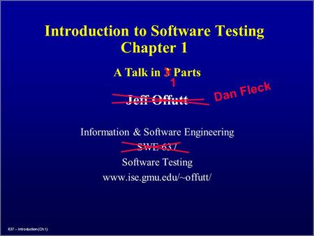 637 – Introduction (Ch 1) Introduction to Software Testing Chapter 1 Jeff Offutt Information & Software Engineering SWE 637 Software Testing www.ise.gmu.edu/~offutt/
