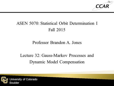 University of Colorado Boulder ASEN 5070: Statistical Orbit Determination I Fall 2015 Professor Brandon A. Jones Lecture 32: Gauss-Markov Processes and.