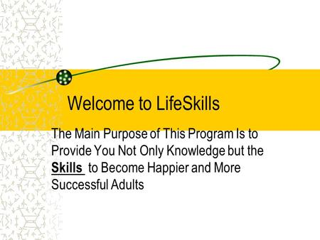 Welcome to LifeSkills The Main Purpose of This Program Is to Provide You Not Only Knowledge but the Skills to Become Happier and More Successful Adults.