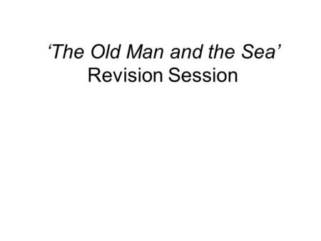'The Old Man and the Sea' Revision Session. What the exam question will be like? Extract Based (Two to three paragraphs) 30 Marks Relate to character.