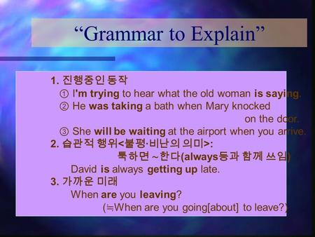 """Grammar to Explain"" 1. 진행중인 동작 ① I'm trying to hear what the old woman is saying. ② He was taking a bath when Mary knocked on the door. ③ She will be."