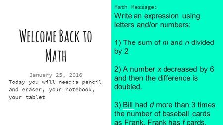 Welcome Back to Math January 25, 2016 Today you will need:a pencil and eraser, your notebook, your tablet Math Message: Write an expression using letters.