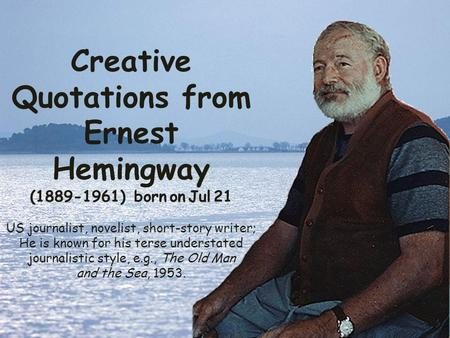 Creative Quotations from Ernest Hemingway (1889-1961) born on Jul 21 US journalist, novelist, short-story writer; He is known for his terse understated.