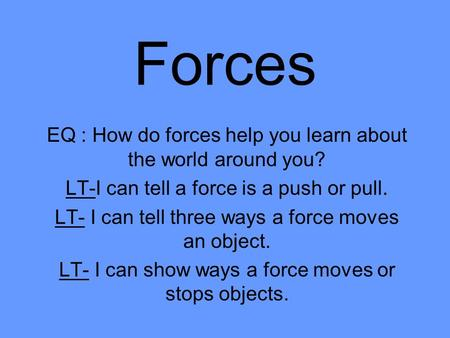 Forces EQ : How do forces help you learn about the world around you? LT-I can tell a force is a push or pull. LT- I can tell three ways a force moves an.