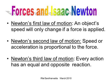 Iffat Sardharwalla March 2010 Newton's first law of motion: An object's speed will only change if a force is applied. Newton's second law of motion: Speed.
