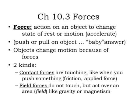 "Ch 10.3 Forces Force: action on an object to change state of rest or motion (accelerate) (push or pull on object … ""baby""answer) Objects change motion."