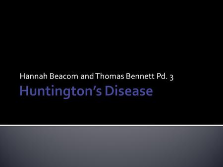 Hannah Beacom and Thomas Bennett Pd. 3.  Rare inherited disorder  Caused by genetic stutter  Progressive loss of nerve cells in brain  Results in.
