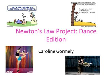 Newton's Law Project: Dance Edition Caroline Gormely.