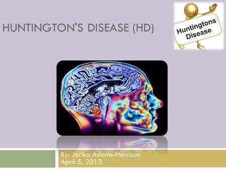 HUNTINGTON'S DISEASE (HD) By: Jerika Adams-Harrison April 5, 2013.