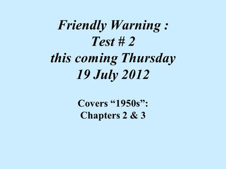 "Friendly Warning : Test # 2 this coming Thursday 19 July 2012 Covers ""1950s"": Chapters 2 & 3."