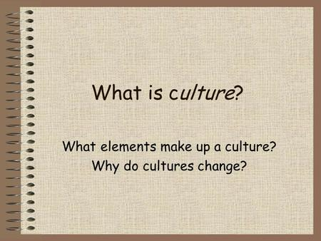What is culture? What elements make up a culture? Why do cultures change?
