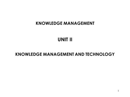 KNOWLEDGE MANAGEMENT UNIT II KNOWLEDGE MANAGEMENT AND TECHNOLOGY 1.