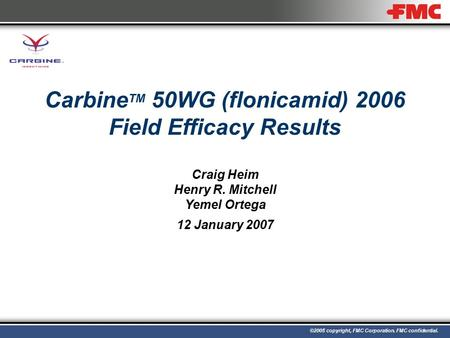 ©2005 copyright, FMC Corporation. FMC confidential. Carbine TM 50WG (flonicamid) 2006 Field Efficacy Results Craig Heim Henry R. Mitchell Yemel Ortega.