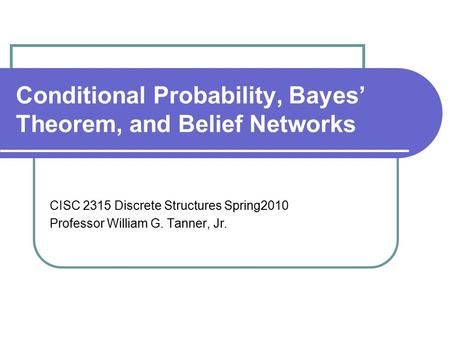 Conditional Probability, Bayes' Theorem, and Belief Networks CISC 2315 Discrete Structures Spring2010 Professor William G. Tanner, Jr.