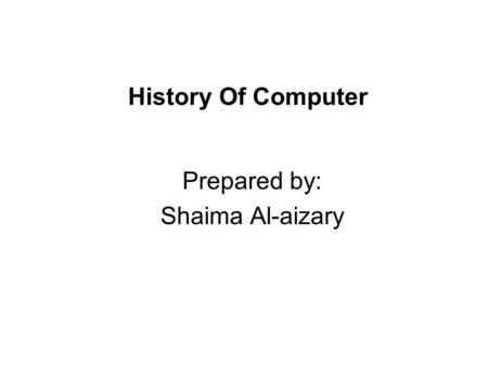 History Of Computer Prepared by: Shaima Al-aizary.