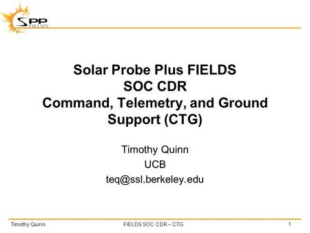 Timothy QuinnFIELDS SOC CDR – CTG Solar Probe Plus FIELDS SOC CDR Command, Telemetry, and Ground Support (CTG) Timothy Quinn UCB 1.