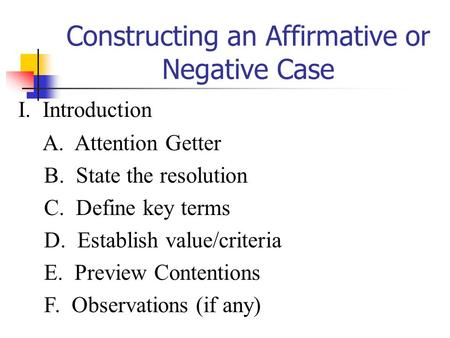 Constructing an Affirmative or Negative Case I. Introduction A. Attention Getter B. State the resolution C. Define key terms D. Establish value/criteria.