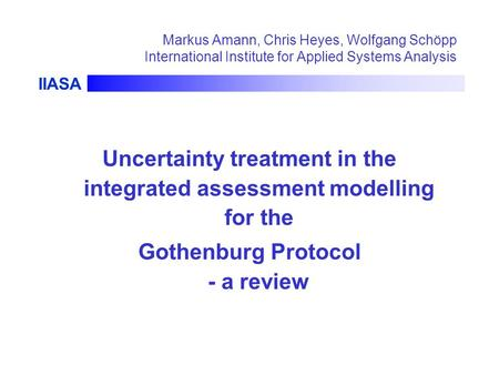 IIASA Markus Amann, Chris Heyes, Wolfgang Schöpp International Institute for Applied Systems Analysis Uncertainty treatment in the integrated assessment.