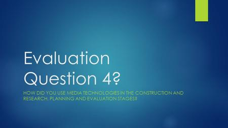 Evaluation Question 4? HOW DID YOU USE MEDIA TECHNOLOGIES IN THE CONSTRUCTION AND RESEARCH, PLANNING AND EVALUATION STAGES?