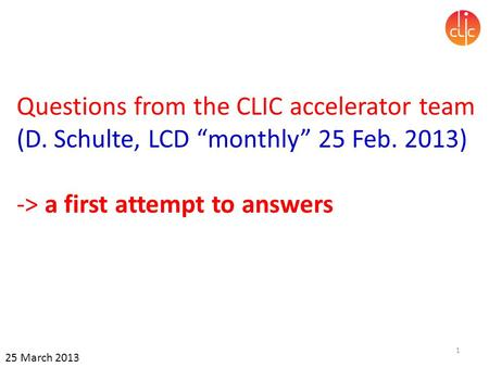 "Questions from the CLIC accelerator team (D. Schulte, LCD ""monthly"" 25 Feb. 2013) -> a first attempt to answers 1 25 March 2013."