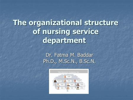 The organizational structure of nursing service department Dr. Fatma M. Baddar Ph.D., M.Sc.N., B.Sc.N.
