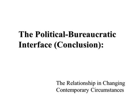 The Political-Bureaucratic Interface (Conclusion): The Relationship in Changing Contemporary Circumstances.