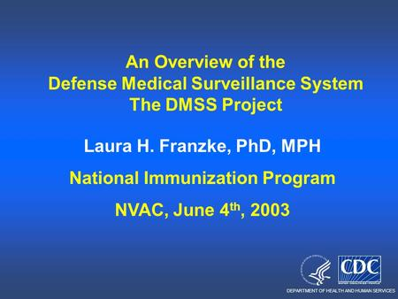 DEPARTMENT OF HEALTH AND HUMAN SERVICES An Overview of the Defense Medical Surveillance System The DMSS Project Laura H. Franzke, PhD, MPH National Immunization.