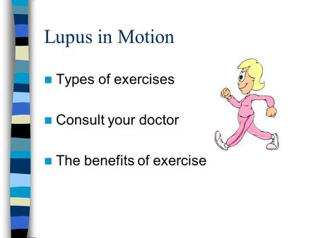 Lupus in Motion Types of exercises Consult your doctor The benefits of exercise.