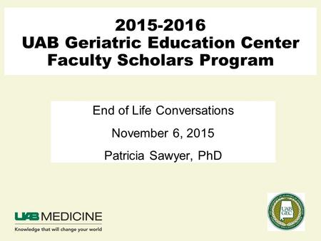 2015-2016 UAB Geriatric Education Center Faculty Scholars Program End of Life Conversations November 6, 2015 Patricia Sawyer, PhD.