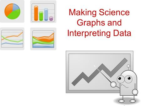 Making Science Graphs and Interpreting Data. Scientific Graphs Most scientific graphs = Lines on scientific graphs –Straight –Curved –Best-fit lines –No.