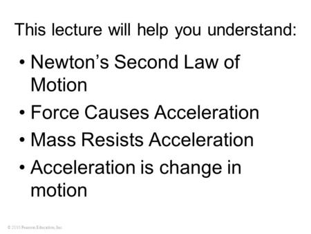 © 2010 Pearson Education, Inc. This lecture will help you understand: Newton's Second Law of Motion Force Causes Acceleration Mass Resists Acceleration.