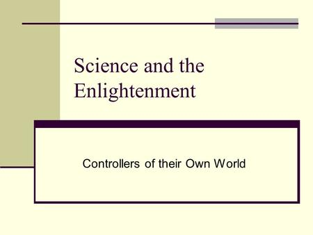 Science and the Enlightenment Controllers of their Own World.