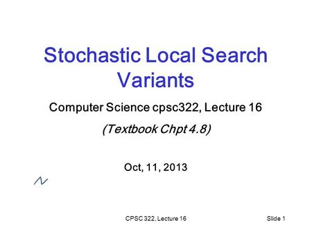 CPSC 322, Lecture 16Slide 1 Stochastic Local Search Variants Computer Science cpsc322, Lecture 16 (Textbook Chpt 4.8) Oct, 11, 2013.