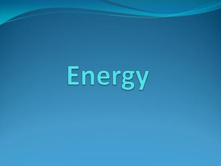 The World Around Us Is Full of Energy What is Energy? The ability to do work.