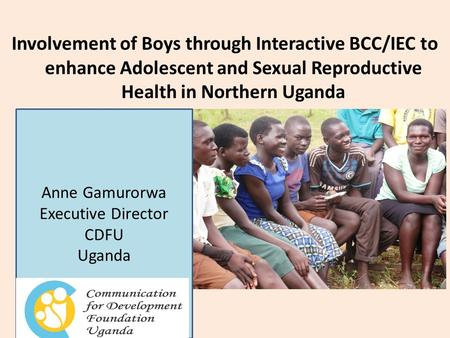 Involvement of Boys through Interactive BCC/IEC to enhance Adolescent and Sexual Reproductive Health in Northern Uganda Anne Gamurorwa Executive Director.