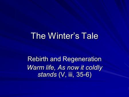 The Winter's Tale Rebirth and Regeneration Warm life, As now it coldly stands (V, iii, 35-6)