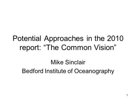 "1 Potential Approaches in the 2010 report: ""The Common Vision"" Mike Sinclair Bedford Institute of Oceanography."