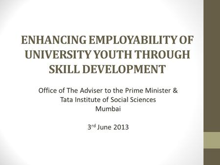 ENHANCING EMPLOYABILITY OF UNIVERSITY YOUTH THROUGH SKILL DEVELOPMENT Office of The Adviser to the Prime Minister & Tata Institute of Social Sciences Mumbai.