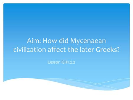 Aim: How did Mycenaean civilization affect the later Greeks? Lesson GH1.2.2.
