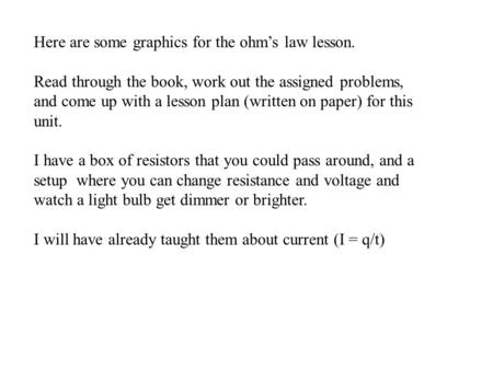 Here are some graphics for the ohm's law lesson. Read through the book, work out the assigned problems, and come up with a lesson plan (written on paper)