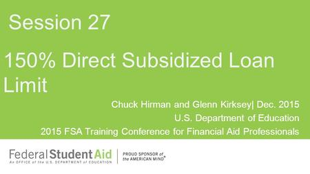 Chuck Hirman and Glenn Kirksey| Dec. 2015 U.S. Department of Education 2015 FSA Training Conference for Financial Aid Professionals 150% Direct Subsidized.