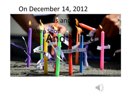 On December 14, 2012 20 Kids and 6 Adults Were Shot. And Killed.
